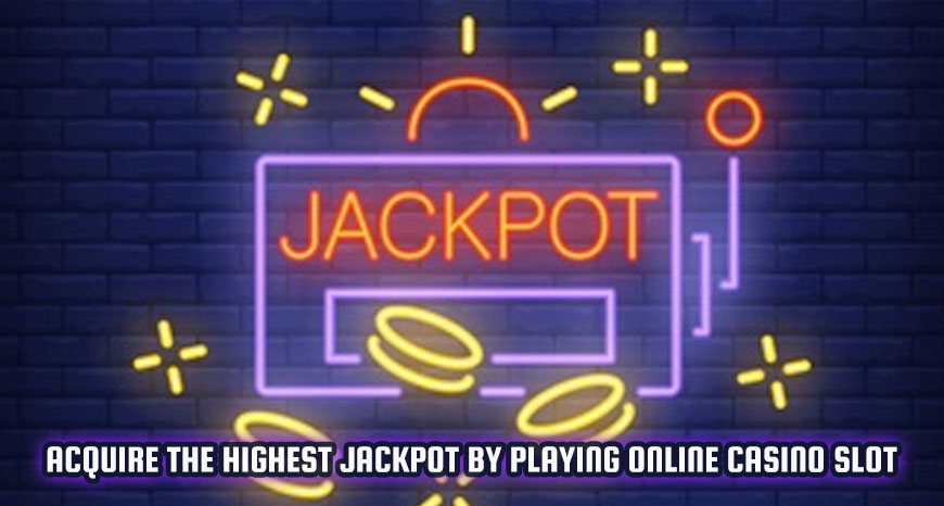 Acquire The Highest Jackpot By Playing Online Casino Slot