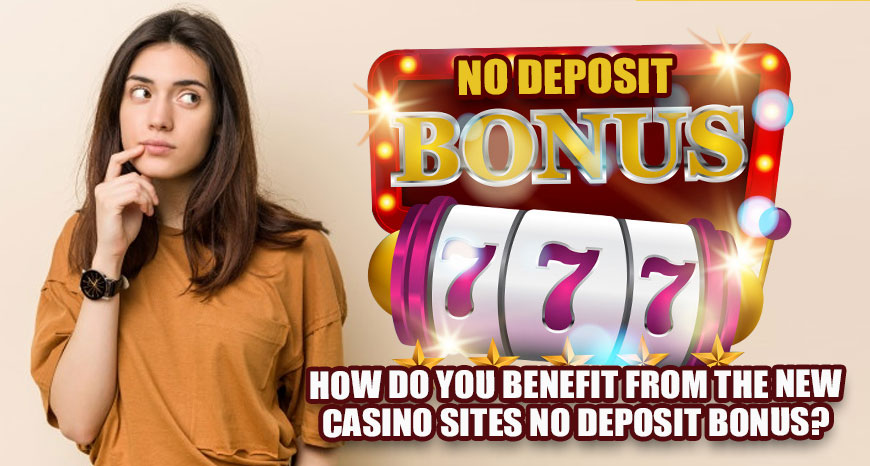 How-Do-You-Benefit-From-The-New-Casino-Sites-No-Deposit-Bonus